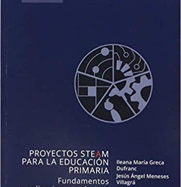 Proyectos STEAM para la educación Primaria. Fundamentos y aplicaciones prácticas